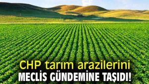 CHP tarım arazilerini Meclis gündemine taşıdı!